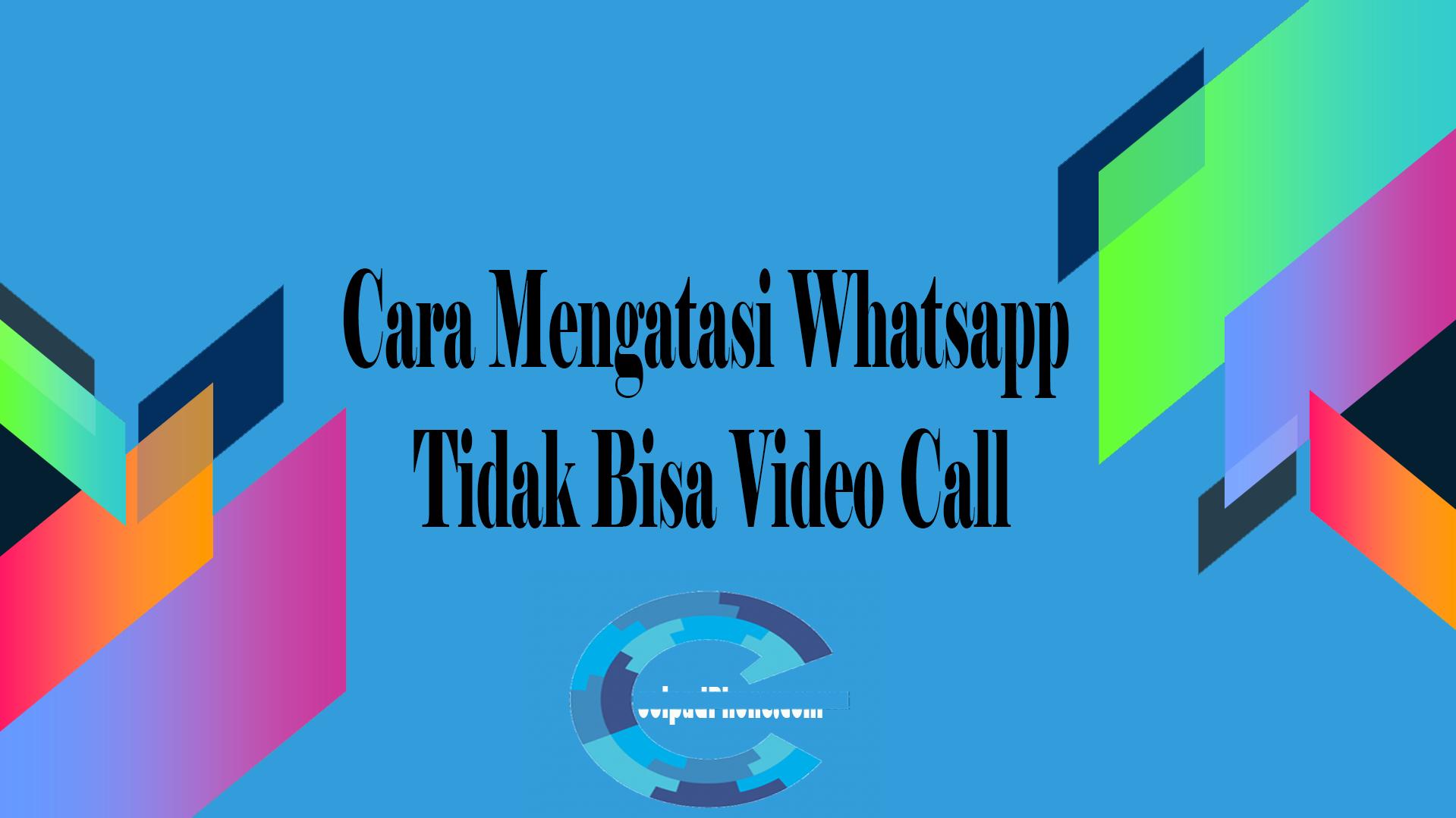 Cara Mengatasi Whatsapp Tidak Bisa Video Call