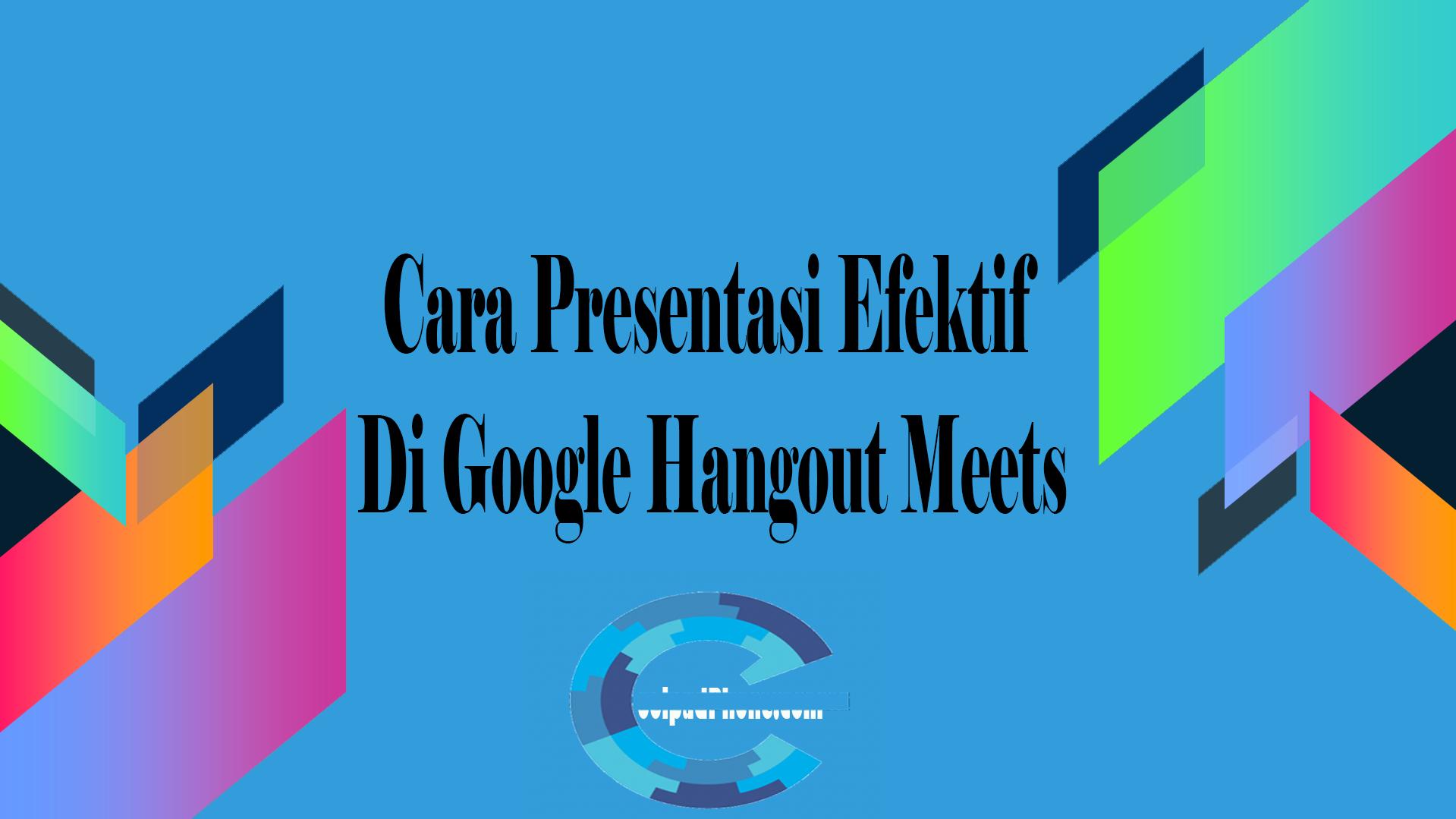 Cara Presentasi Efektif Di Google Hangout Meets