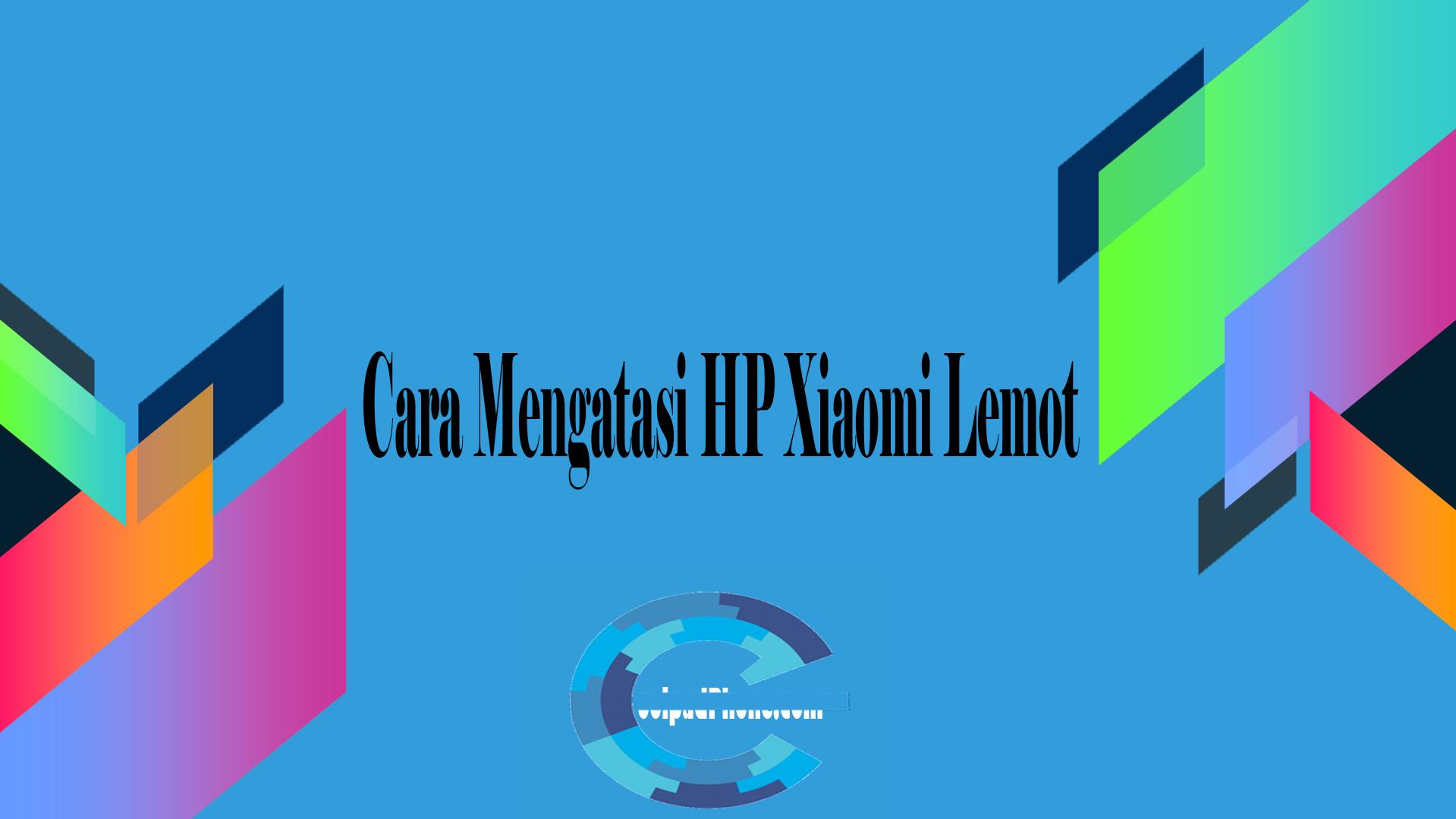 Cara Mengatasi HP Xiaomi Lemot