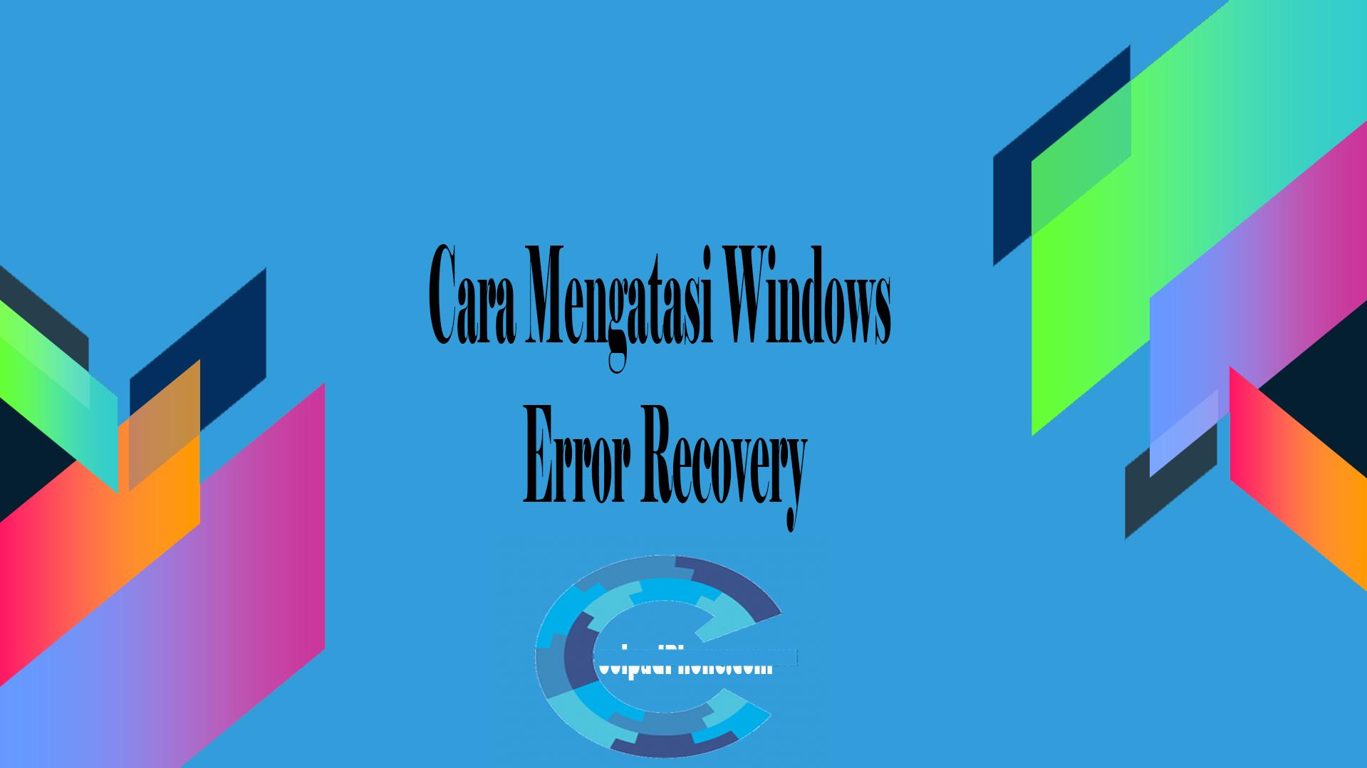 Cara Mengatasi Windows Error Recovery